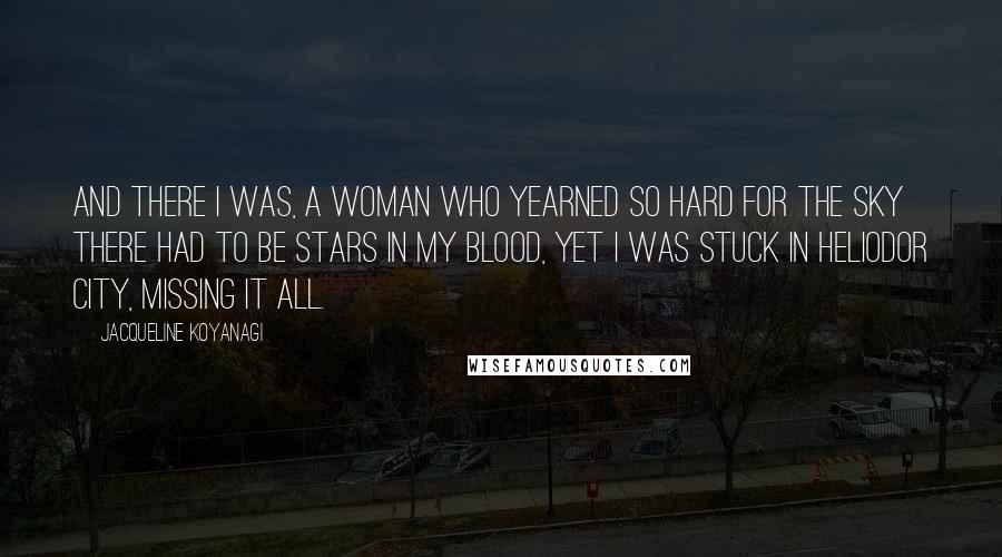 Jacqueline Koyanagi quotes: And there I was, a woman who yearned so hard for the sky there had to be stars in my blood, yet I was stuck in Heliodor City, missing it