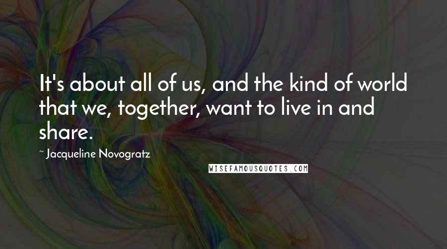 Jacqueline Novogratz quotes: It's about all of us, and the kind of world that we, together, want to live in and share.