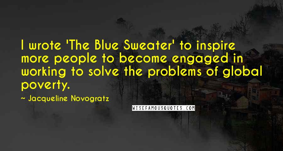 Jacqueline Novogratz quotes: I wrote 'The Blue Sweater' to inspire more people to become engaged in working to solve the problems of global poverty.