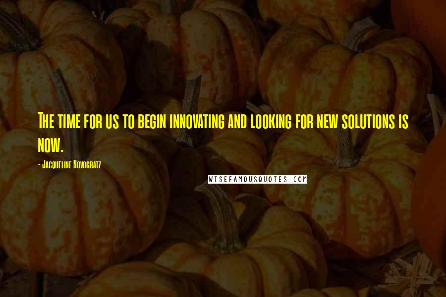 Jacqueline Novogratz quotes: The time for us to begin innovating and looking for new solutions is now.