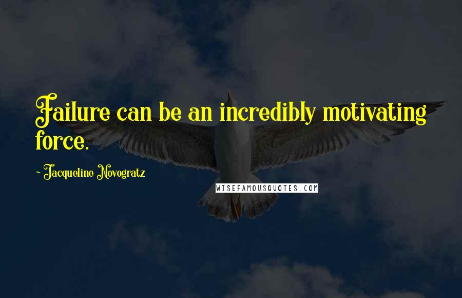 Jacqueline Novogratz quotes: Failure can be an incredibly motivating force.