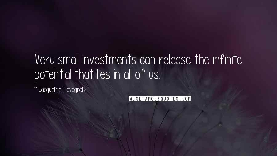 Jacqueline Novogratz quotes: Very small investments can release the infinite potential that lies in all of us.