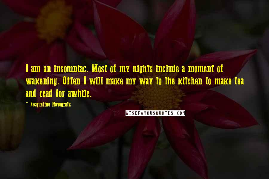 Jacqueline Novogratz quotes: I am an insomniac. Most of my nights include a moment of wakening. Often I will make my way to the kitchen to make tea and read for awhile.