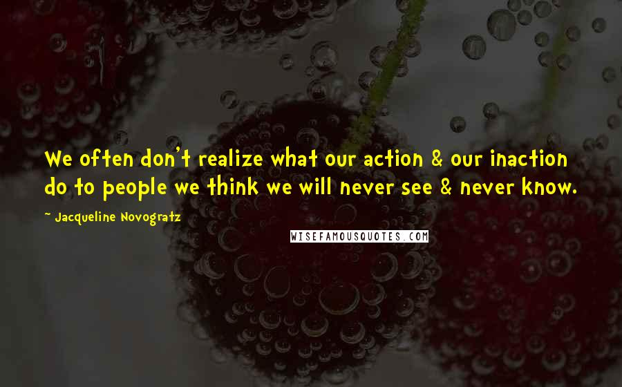 Jacqueline Novogratz quotes: We often don't realize what our action & our inaction do to people we think we will never see & never know.