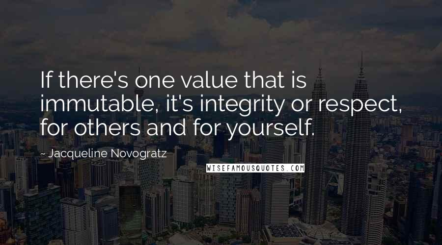 Jacqueline Novogratz quotes: If there's one value that is immutable, it's integrity or respect, for others and for yourself.