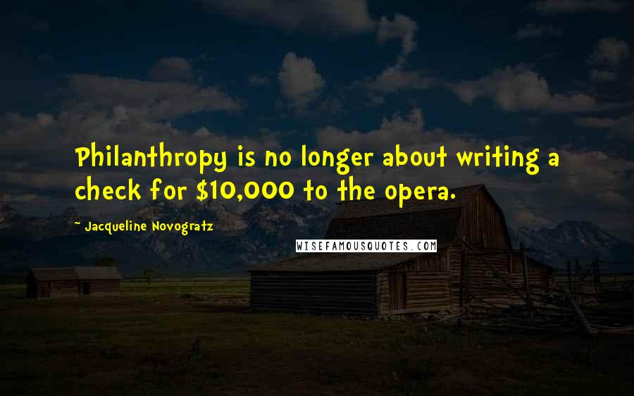 Jacqueline Novogratz quotes: Philanthropy is no longer about writing a check for $10,000 to the opera.