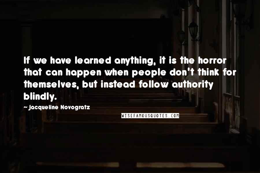 Jacqueline Novogratz quotes: If we have learned anything, it is the horror that can happen when people don't think for themselves, but instead follow authority blindly.