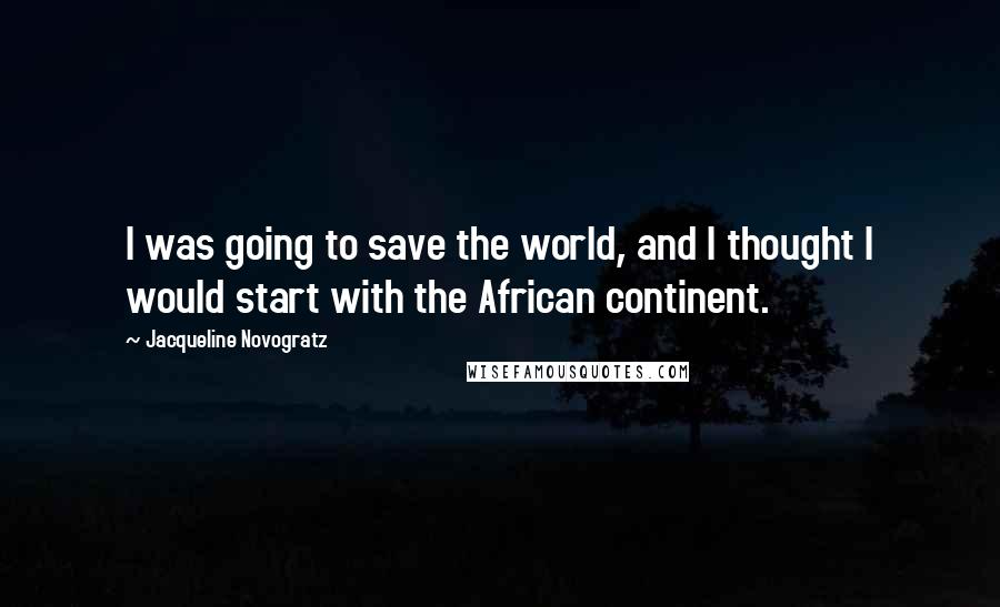 Jacqueline Novogratz quotes: I was going to save the world, and I thought I would start with the African continent.