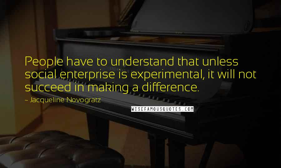 Jacqueline Novogratz quotes: People have to understand that unless social enterprise is experimental, it will not succeed in making a difference.