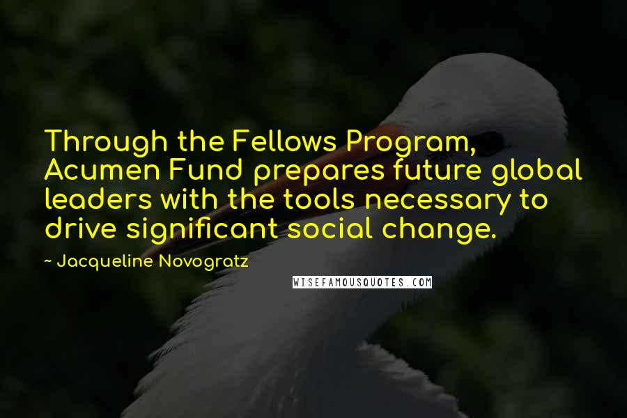 Jacqueline Novogratz quotes: Through the Fellows Program, Acumen Fund prepares future global leaders with the tools necessary to drive significant social change.