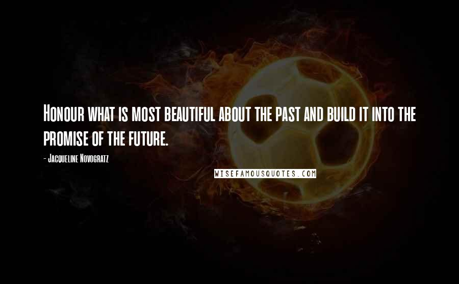 Jacqueline Novogratz quotes: Honour what is most beautiful about the past and build it into the promise of the future.