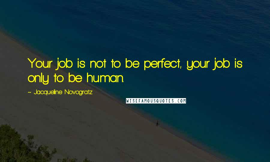 Jacqueline Novogratz quotes: Your job is not to be perfect, your job is only to be human.