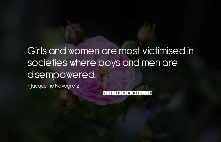 Jacqueline Novogratz quotes: Girls and women are most victimised in societies where boys and men are disempowered.