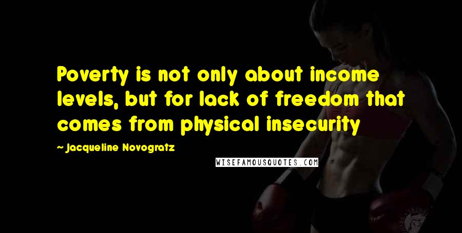Jacqueline Novogratz quotes: Poverty is not only about income levels, but for lack of freedom that comes from physical insecurity
