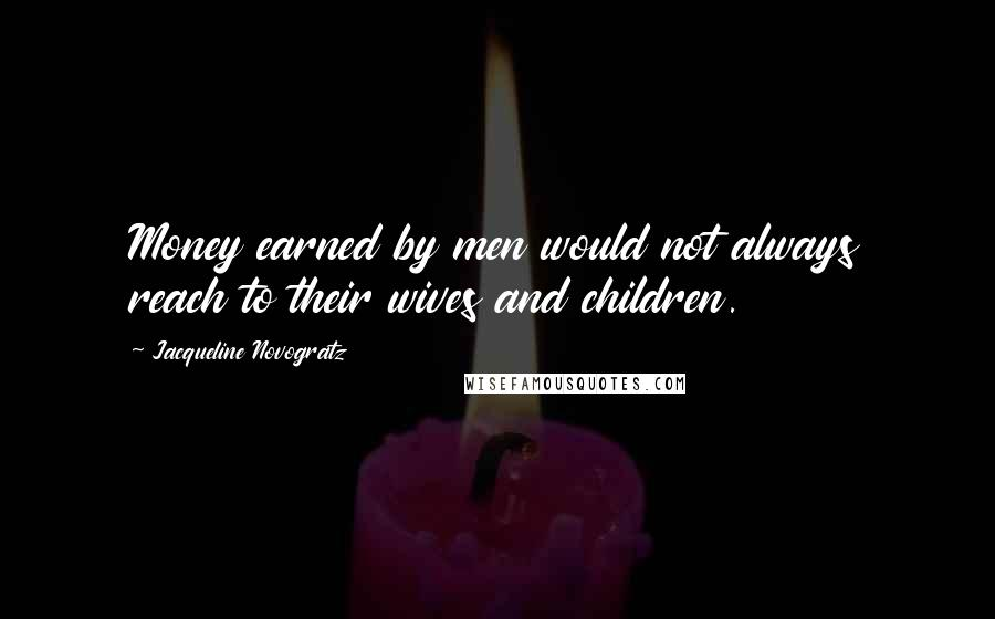 Jacqueline Novogratz quotes: Money earned by men would not always reach to their wives and children.