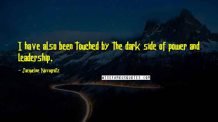 Jacqueline Novogratz quotes: I have also been touched by the dark side of power and leadership.