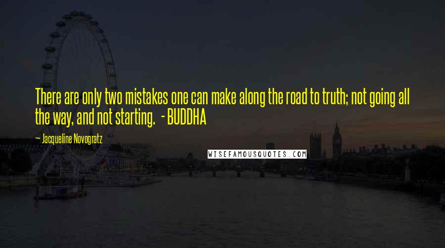 Jacqueline Novogratz quotes: There are only two mistakes one can make along the road to truth; not going all the way, and not starting. - BUDDHA