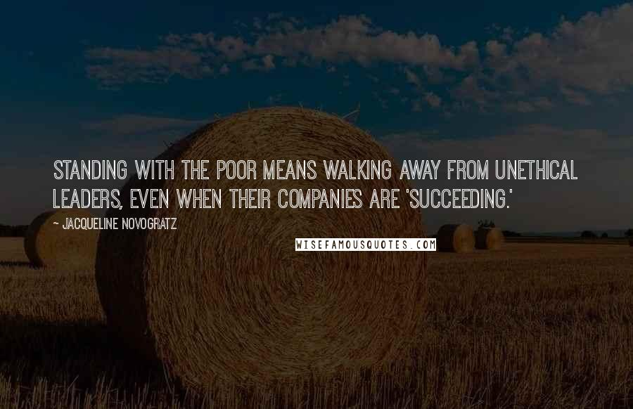 Jacqueline Novogratz quotes: Standing with the poor means walking away from unethical leaders, even when their companies are 'succeeding.'