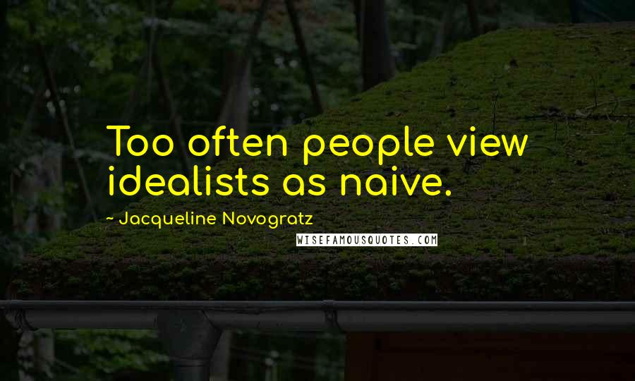 Jacqueline Novogratz quotes: Too often people view idealists as naive.