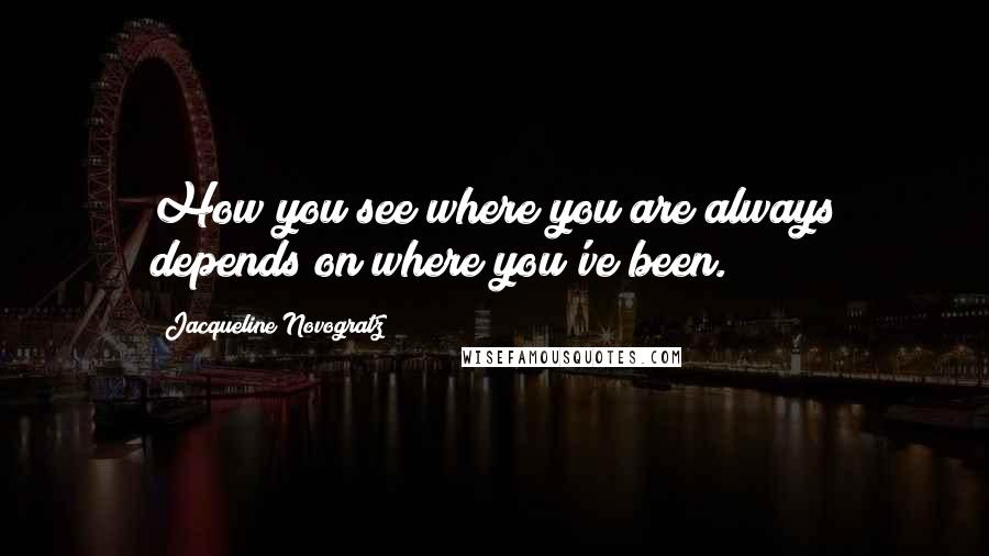 Jacqueline Novogratz quotes: How you see where you are always depends on where you've been.