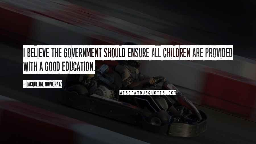 Jacqueline Novogratz quotes: I believe the government should ensure all children are provided with a good education.