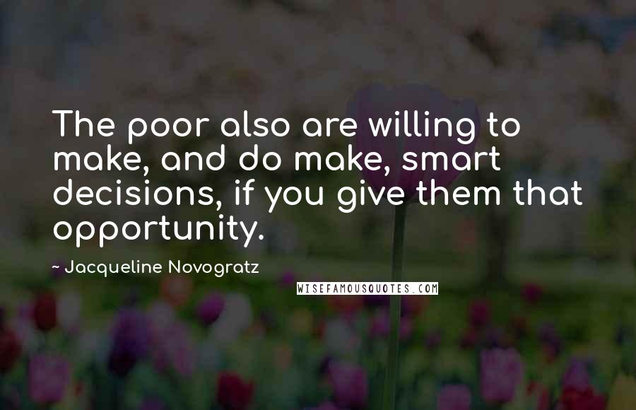 Jacqueline Novogratz quotes: The poor also are willing to make, and do make, smart decisions, if you give them that opportunity.