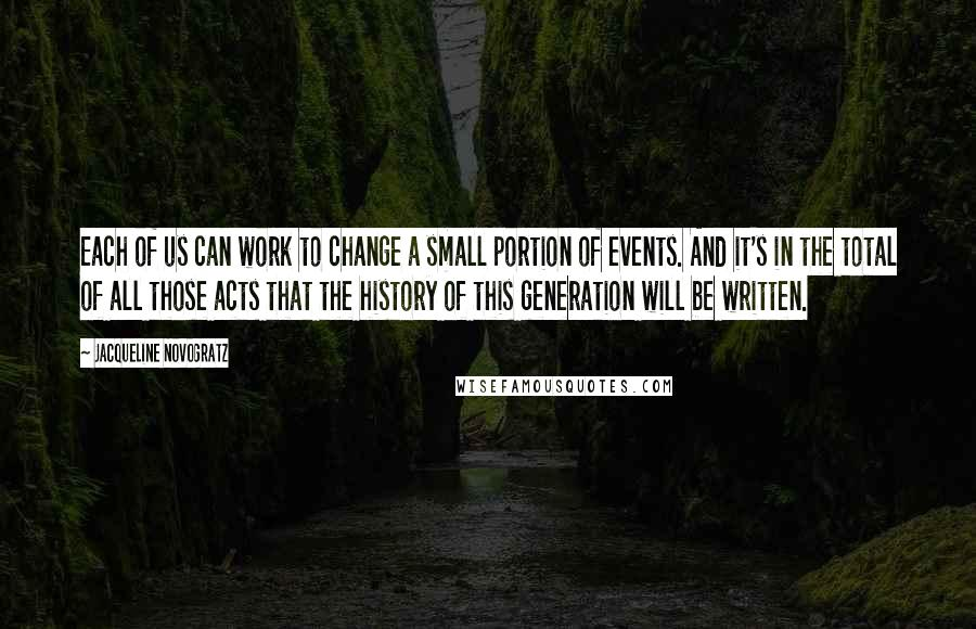 Jacqueline Novogratz quotes: Each of us can work to change a small portion of events. And it's in the total of all those acts that the history of this generation will be written.