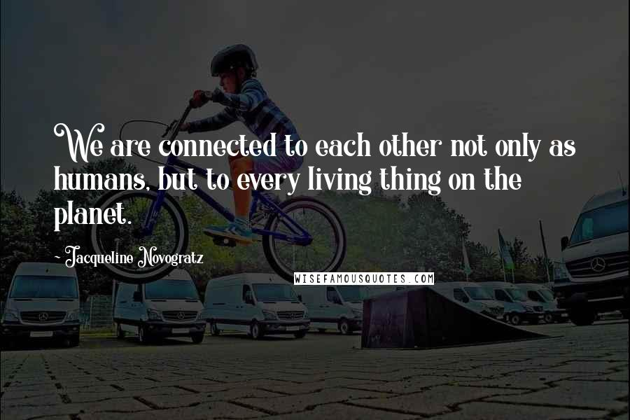 Jacqueline Novogratz quotes: We are connected to each other not only as humans, but to every living thing on the planet.