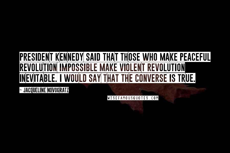 Jacqueline Novogratz quotes: President Kennedy said that those who make peaceful revolution impossible make violent revolution inevitable. I would say that the converse is true.