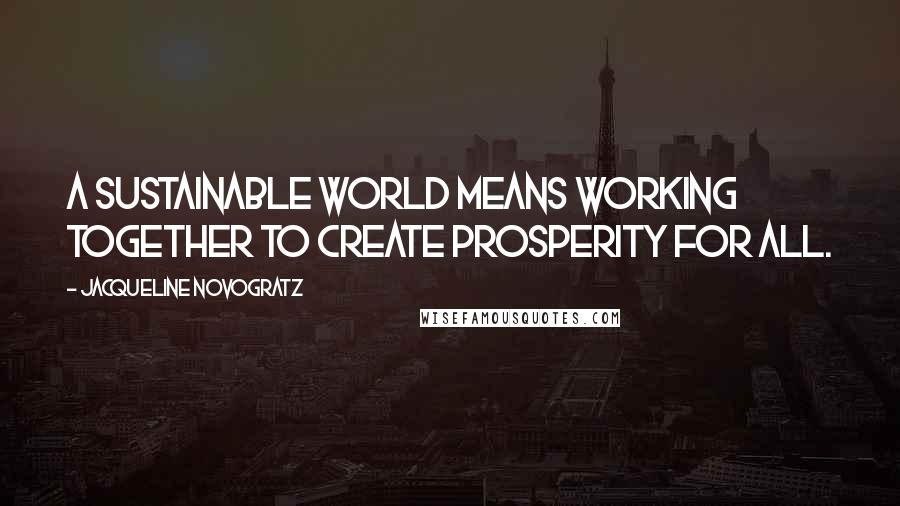 Jacqueline Novogratz quotes: A sustainable world means working together to create prosperity for all.