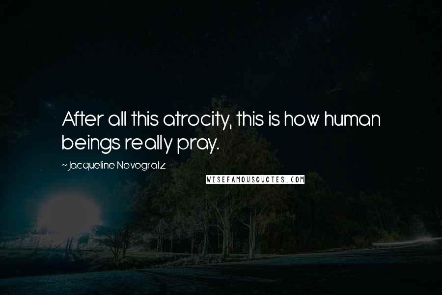 Jacqueline Novogratz quotes: After all this atrocity, this is how human beings really pray.