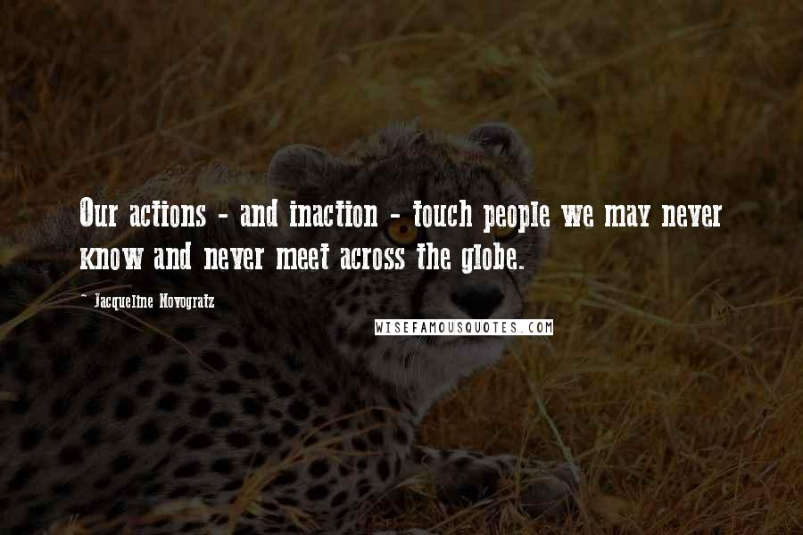 Jacqueline Novogratz quotes: Our actions - and inaction - touch people we may never know and never meet across the globe.