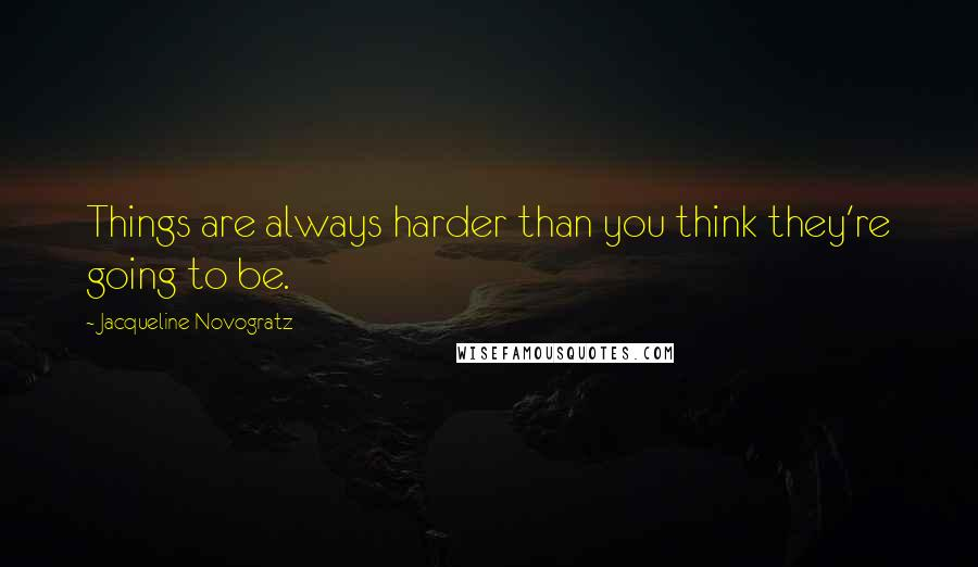 Jacqueline Novogratz quotes: Things are always harder than you think they're going to be.