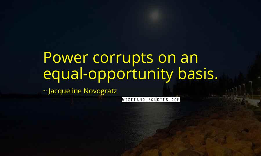 Jacqueline Novogratz quotes: Power corrupts on an equal-opportunity basis.
