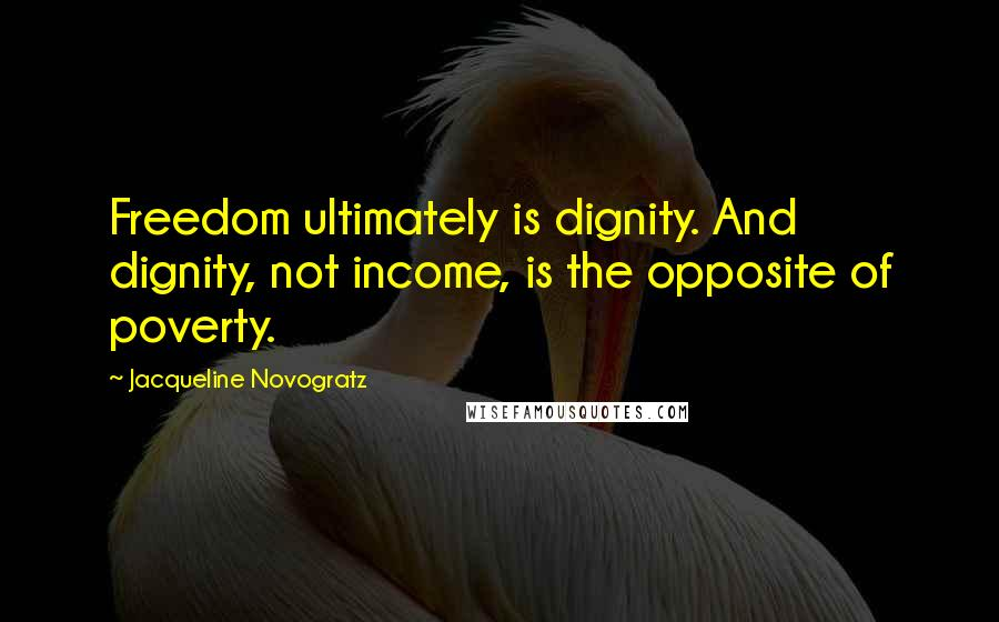 Jacqueline Novogratz quotes: Freedom ultimately is dignity. And dignity, not income, is the opposite of poverty.