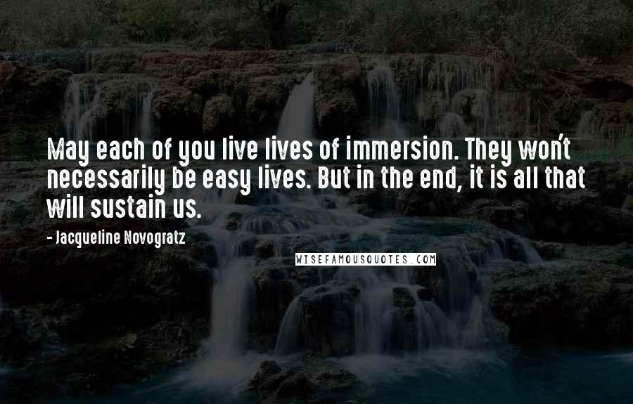 Jacqueline Novogratz quotes: May each of you live lives of immersion. They won't necessarily be easy lives. But in the end, it is all that will sustain us.
