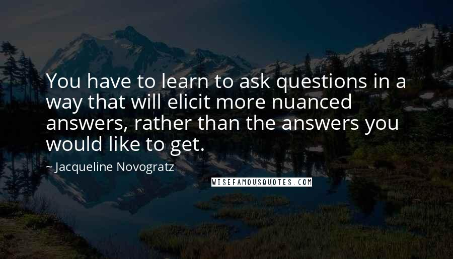 Jacqueline Novogratz quotes: You have to learn to ask questions in a way that will elicit more nuanced answers, rather than the answers you would like to get.