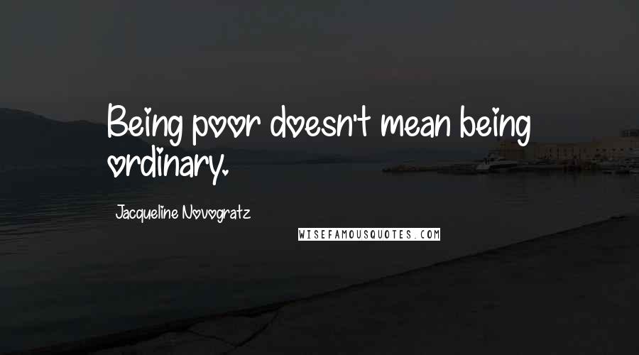 Jacqueline Novogratz quotes: Being poor doesn't mean being ordinary.