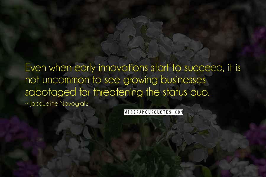 Jacqueline Novogratz quotes: Even when early innovations start to succeed, it is not uncommon to see growing businesses sabotaged for threatening the status quo.