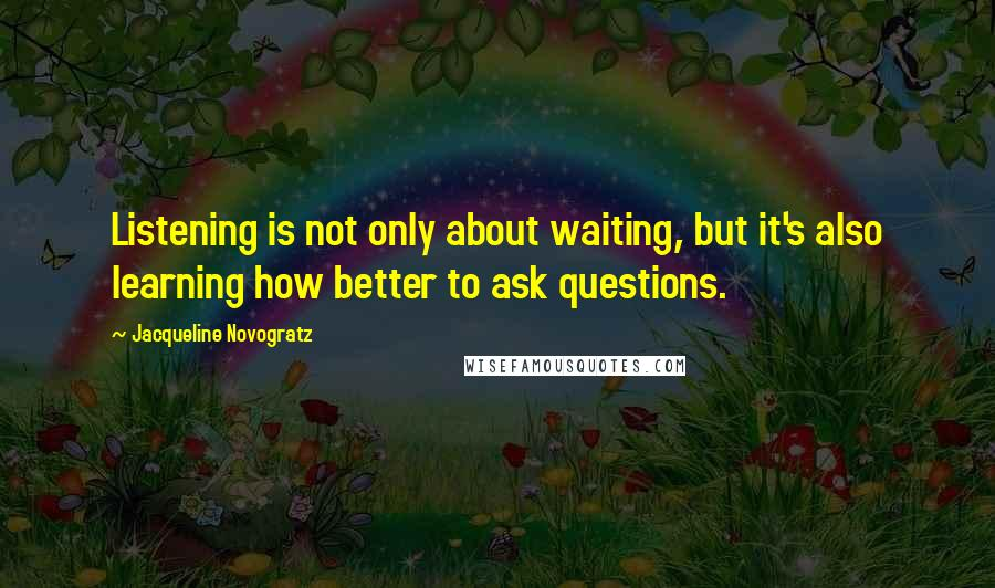 Jacqueline Novogratz quotes: Listening is not only about waiting, but it's also learning how better to ask questions.