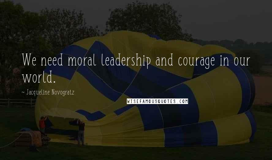 Jacqueline Novogratz quotes: We need moral leadership and courage in our world.