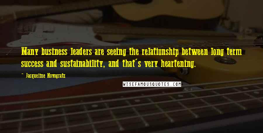 Jacqueline Novogratz quotes: Many business leaders are seeing the relationship between long term success and sustainability, and that's very heartening.