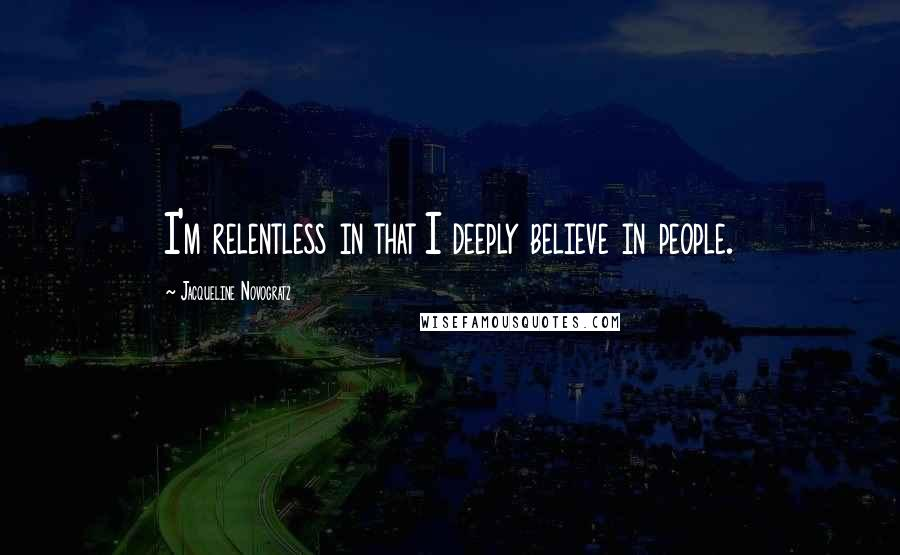 Jacqueline Novogratz quotes: I'm relentless in that I deeply believe in people.
