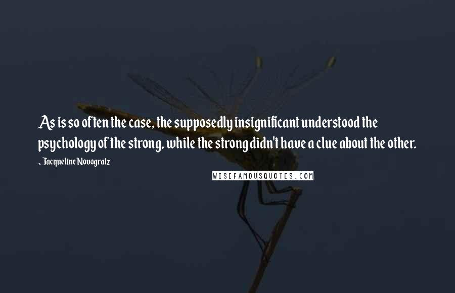 Jacqueline Novogratz quotes: As is so often the case, the supposedly insignificant understood the psychology of the strong, while the strong didn't have a clue about the other.