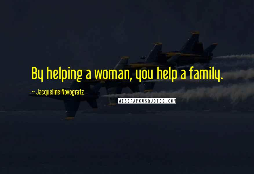 Jacqueline Novogratz quotes: By helping a woman, you help a family.