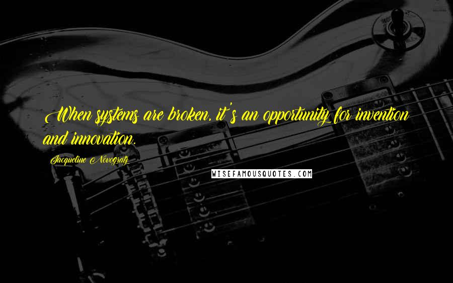 Jacqueline Novogratz quotes: When systems are broken, it's an opportunity for invention and innovation.