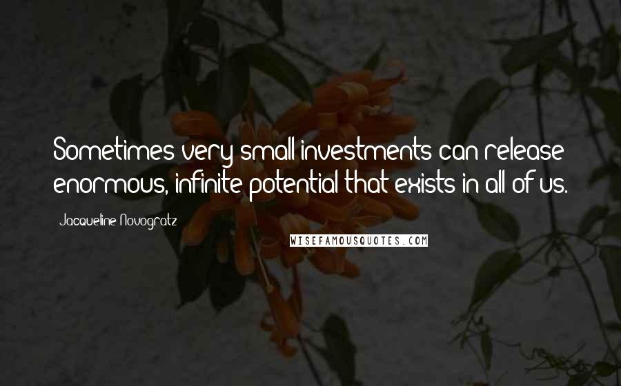Jacqueline Novogratz quotes: Sometimes very small investments can release enormous, infinite potential that exists in all of us.