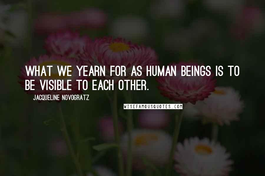 Jacqueline Novogratz quotes: What we yearn for as human beings is to be visible to each other.