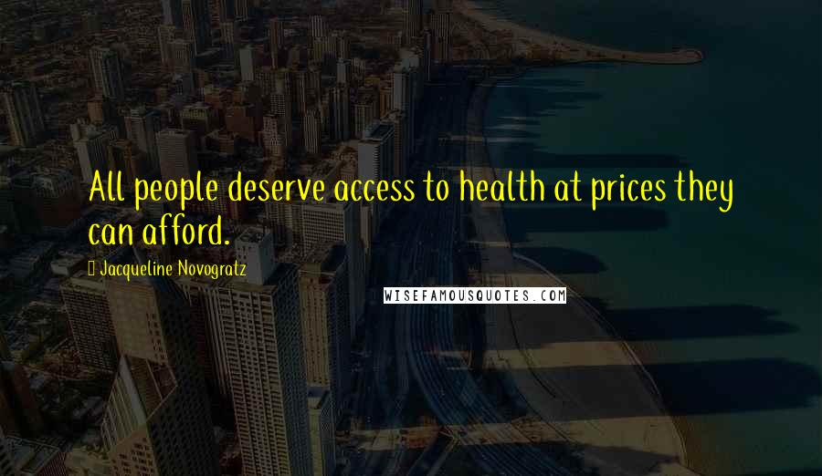 Jacqueline Novogratz quotes: All people deserve access to health at prices they can afford.