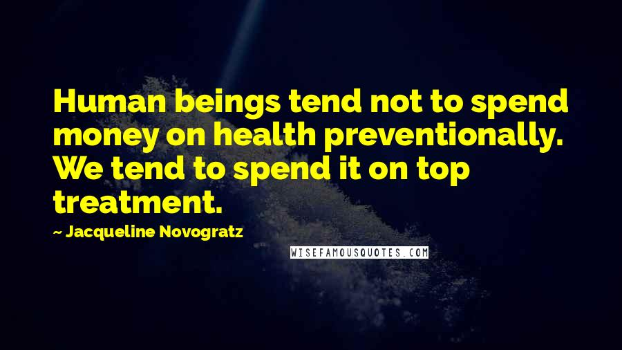 Jacqueline Novogratz quotes: Human beings tend not to spend money on health preventionally. We tend to spend it on top treatment.